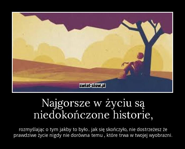 Najgorsze w życiu są niedokończone historie,