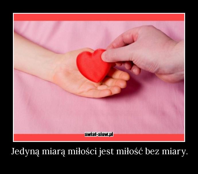 Jedyną miarą miłości jest miłość bez miary.